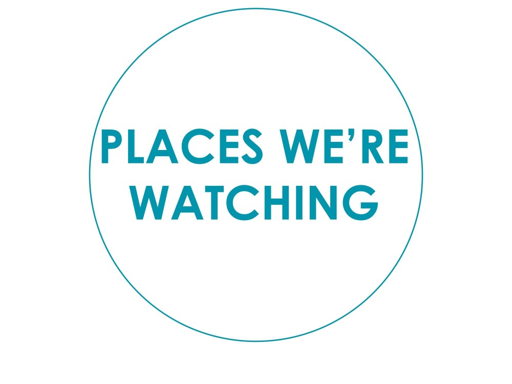 PLACES WE'RE WATCHING